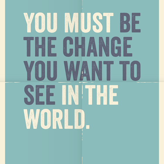 you-must-be-the-change-you-want-to-see-560x560